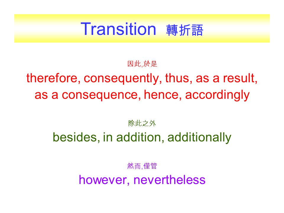 因此, 於是 therefore, consequently, thus, as a result, as a consequence, hence, accordingly 除此之外 besides, in addition, additionally 然而, 僅管 however, nevert