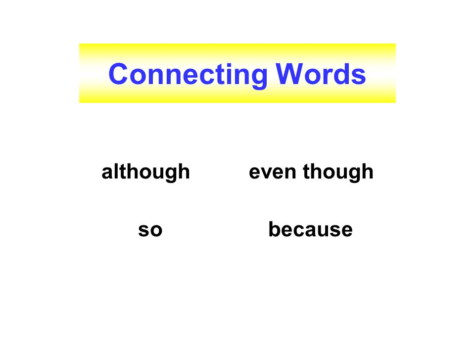 Connecting Words although even though so because