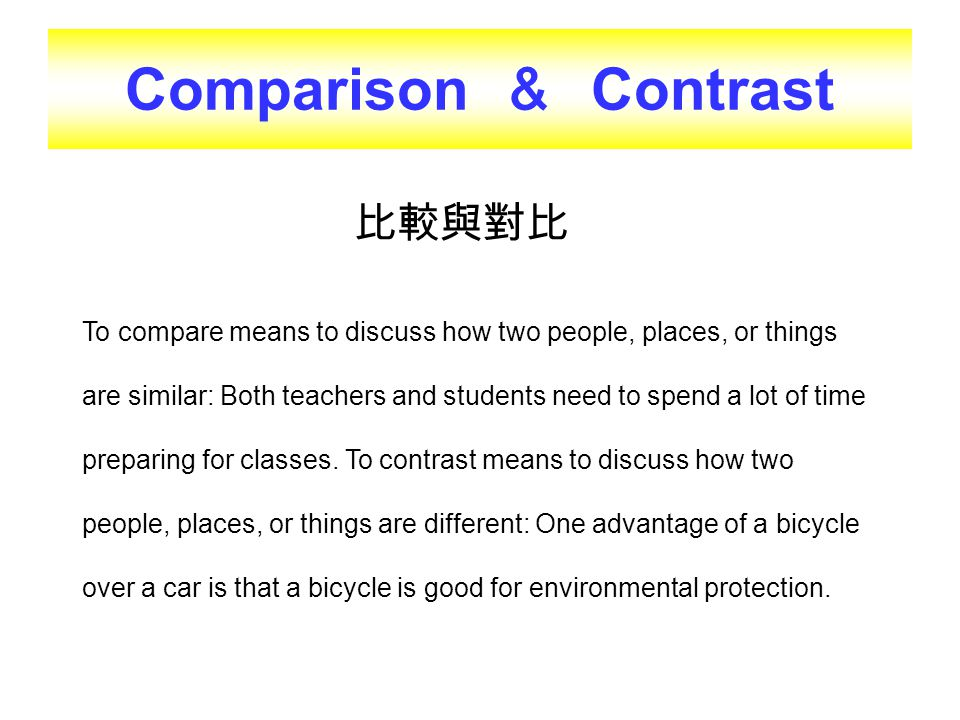 Comparison & Contrast 比較與對比 To compare means to discuss how two people, places, or things are similar: Both teachers and students need to spend a lot