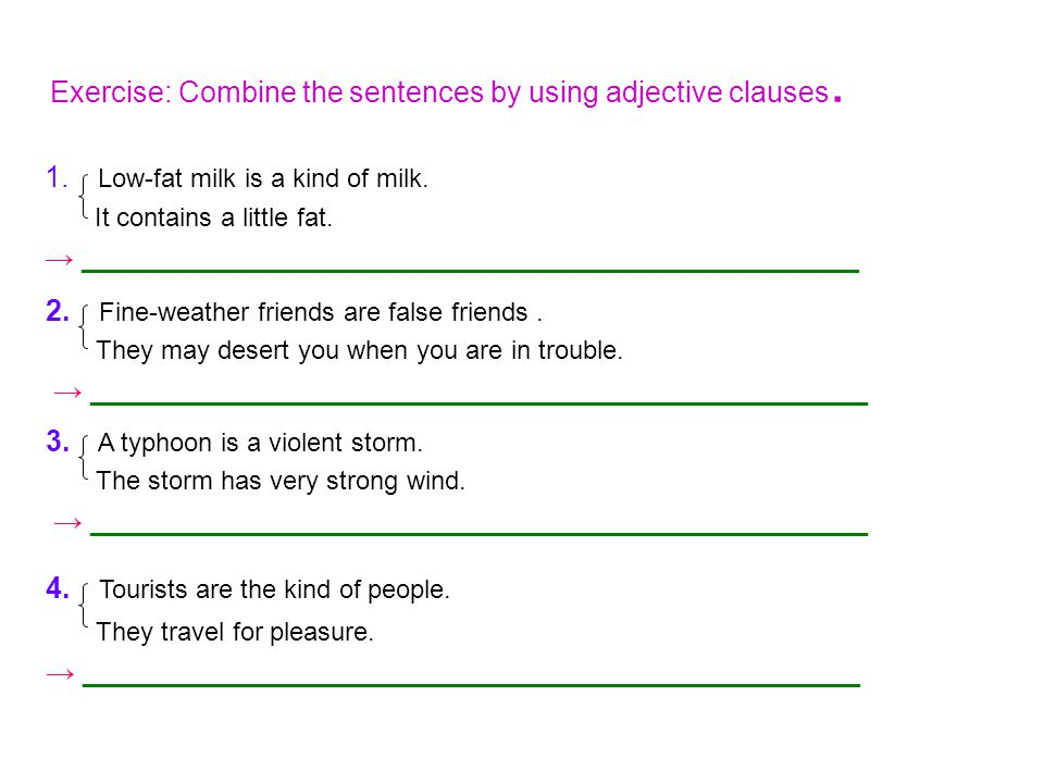 Exercise: Combine the sentences by using adjective clauses. 1. Low-fat milk is a kind of milk. It contains a little fat. → ___________________________