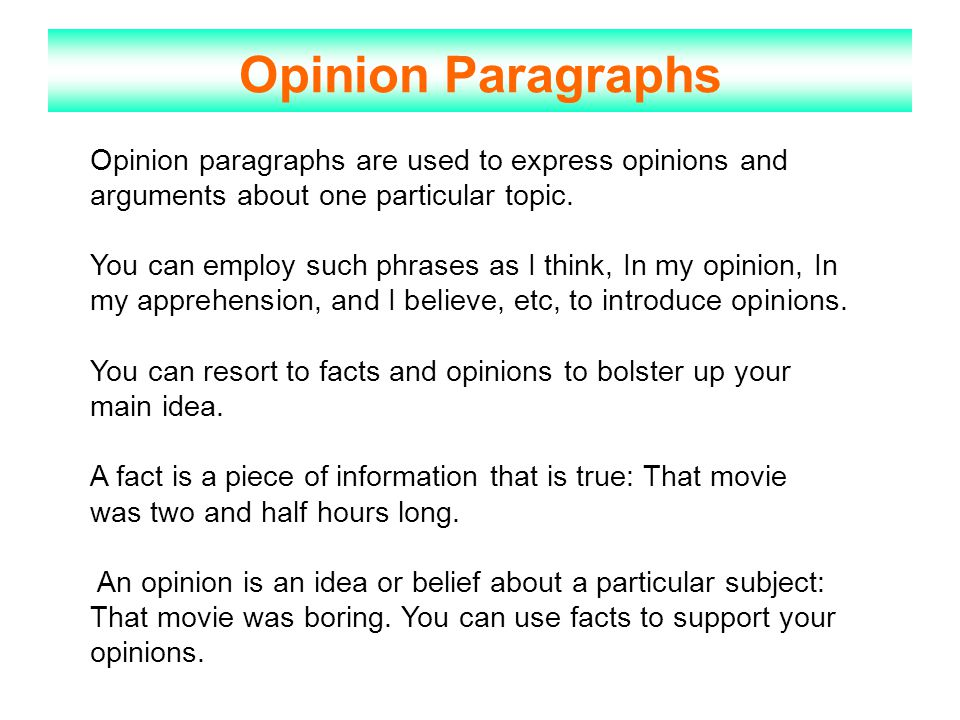 Opinion Paragraphs Opinion paragraphs are used to express opinions and arguments about one particular topic. You can employ such phrases as I think, I
