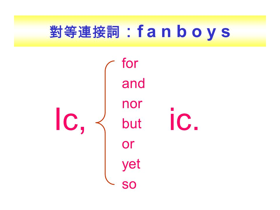 對等連接詞 : f a n b o y s Ic, for and nor but or yet so ic.