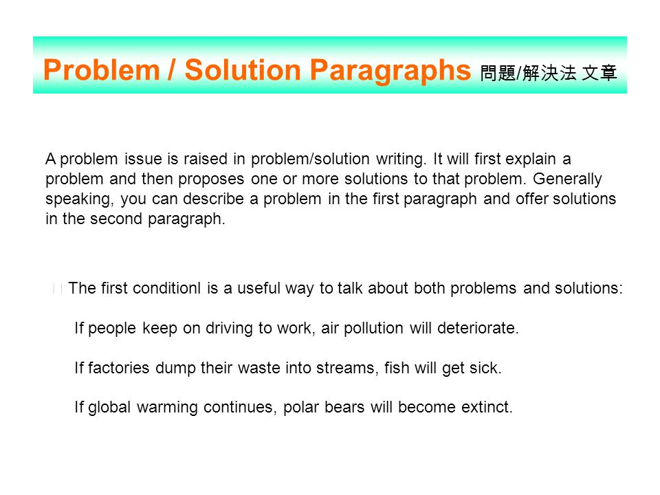 Problem / Solution Paragraphs 問題 / 解決法 文章 A problem issue is raised in problem/solution writing. It will first explain a problem and then proposes one