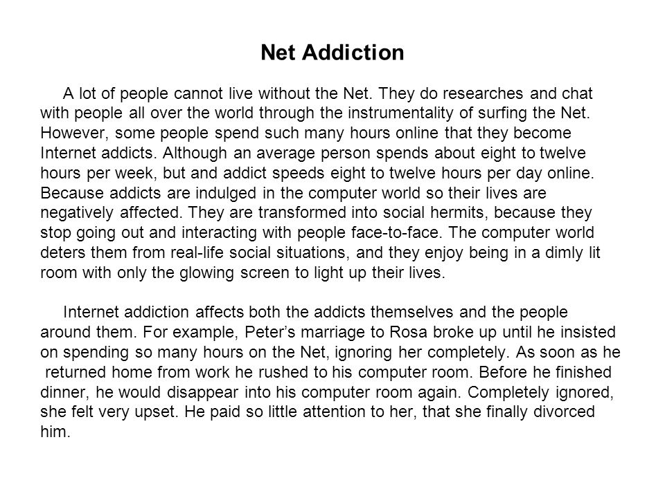 Net Addiction A lot of people cannot live without the Net. They do researches and chat with people all over the world through the instrumentality of s