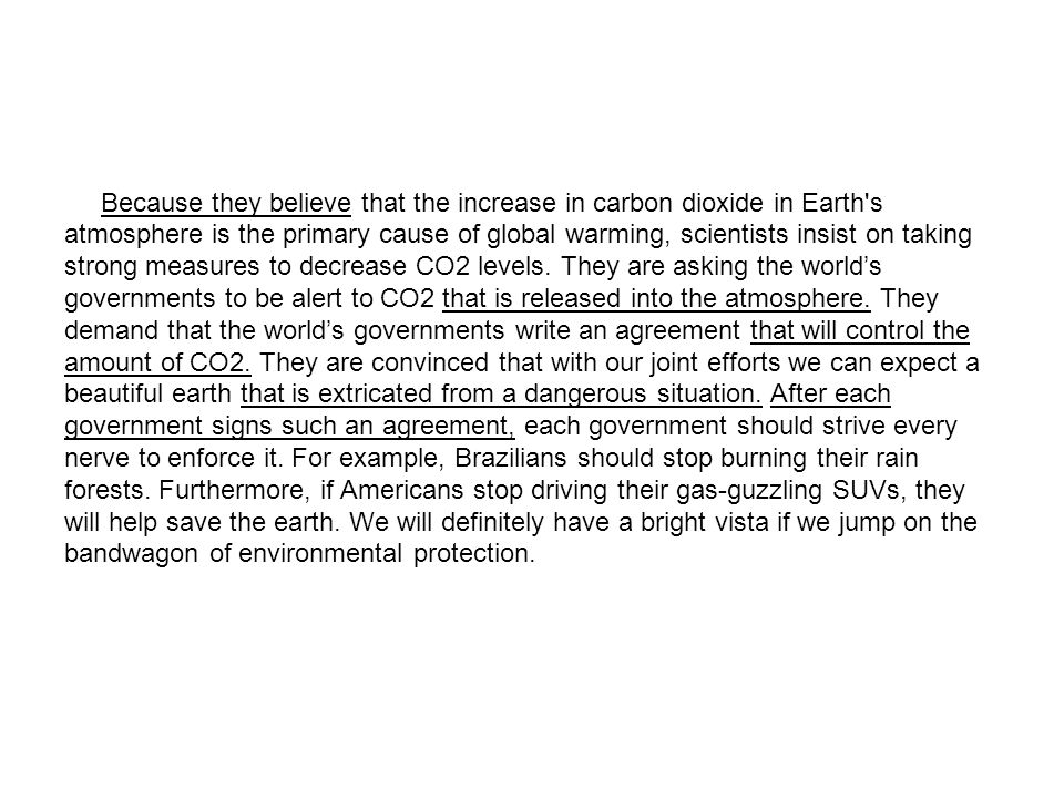 Because they believe that the increase in carbon dioxide in Earth's atmosphere is the primary cause of global warming, scientists insist on taking str