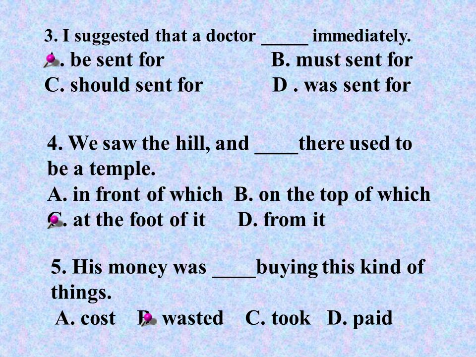 3.I suggested that a doctor _____ immediately. A.