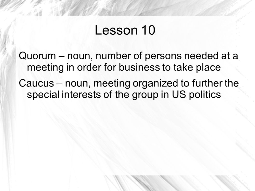 Lesson 10 Quorum – noun, number of persons needed at a meeting in order for business to take place Caucus – noun, meeting organized to further the special interests of the group in US politics