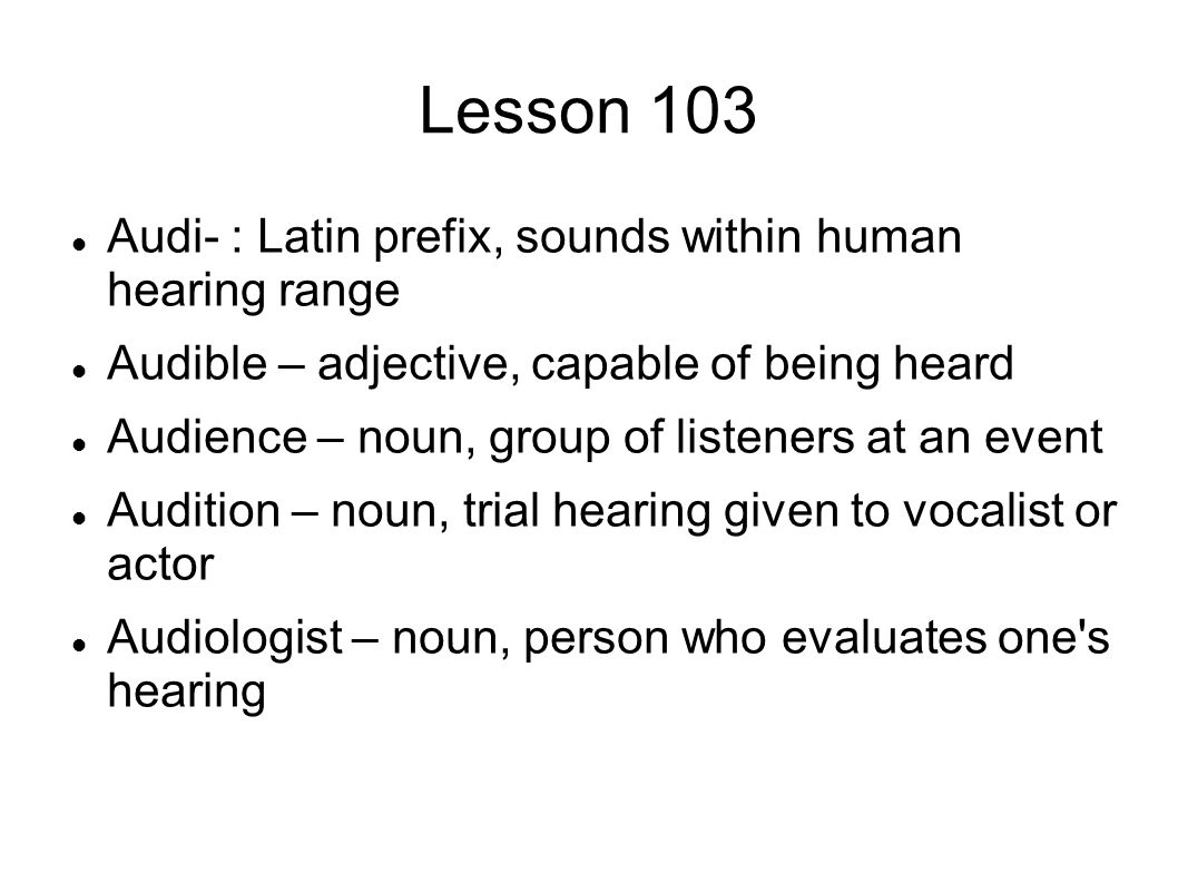 Lesson 103 Audi- : Latin prefix, sounds within human hearing range Audible – adjective, capable of being heard Audience – noun, group of listeners at
