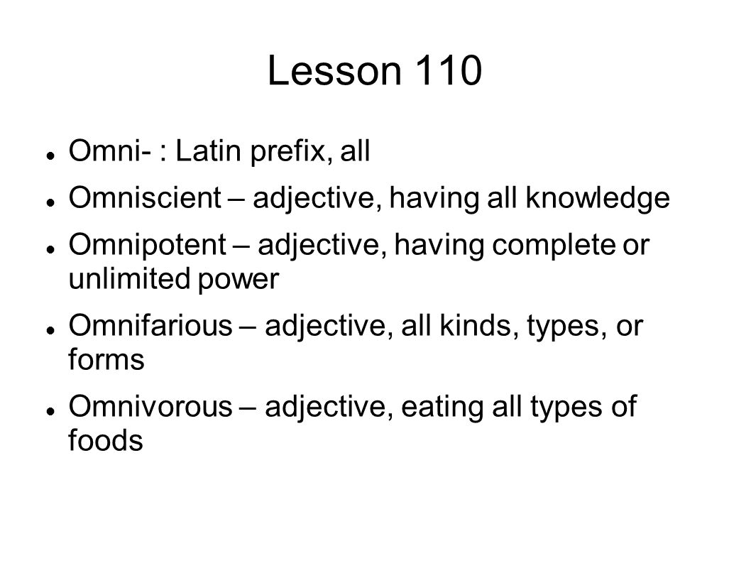 Lesson 110 Omni- : Latin prefix, all Omniscient – adjective, having all knowledge Omnipotent – adjective, having complete or unlimited power Omnifarious – adjective, all kinds, types, or forms Omnivorous – adjective, eating all types of foods