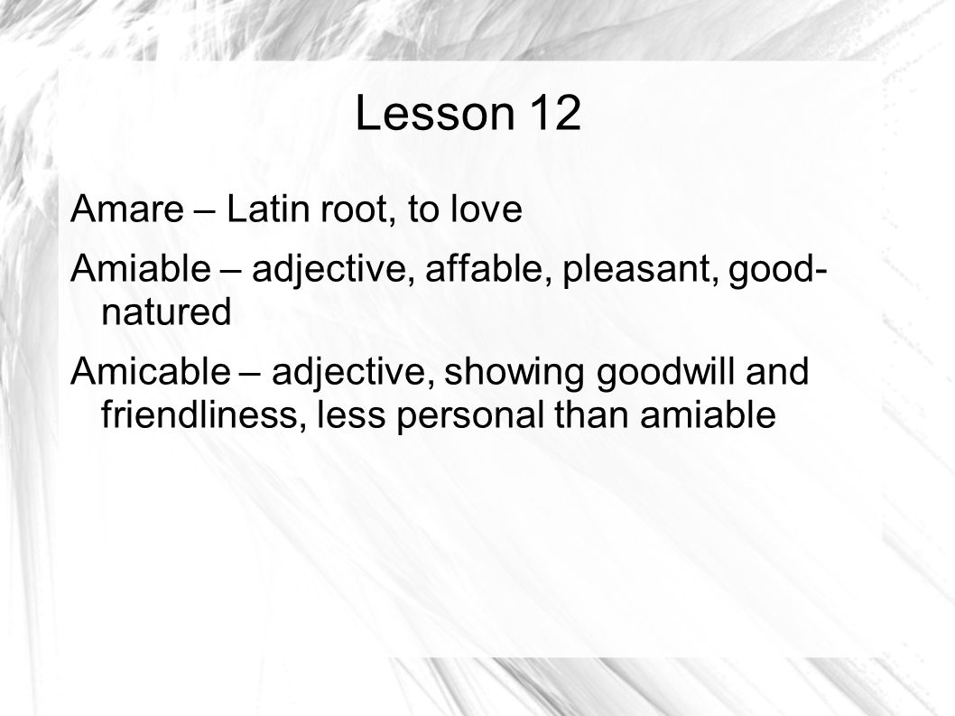 Lesson 12 Amare – Latin root, to love Amiable – adjective, affable, pleasant, good- natured Amicable – adjective, showing goodwill and friendliness, less personal than amiable