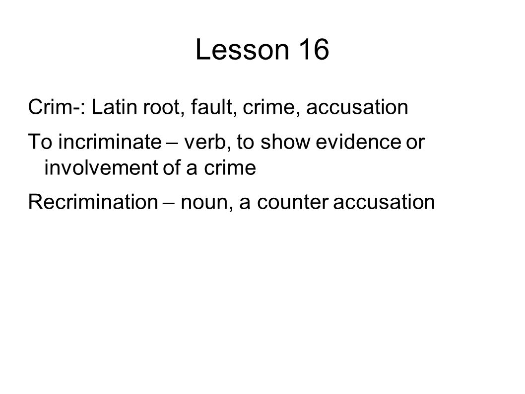 Lesson 16 Crim-: Latin root, fault, crime, accusation To incriminate – verb, to show evidence or involvement of a crime Recrimination – noun, a counter accusation