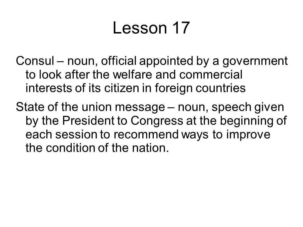 Lesson 17 Consul – noun, official appointed by a government to look after the welfare and commercial interests of its citizen in foreign countries State of the union message – noun, speech given by the President to Congress at the beginning of each session to recommend ways to improve the condition of the nation.