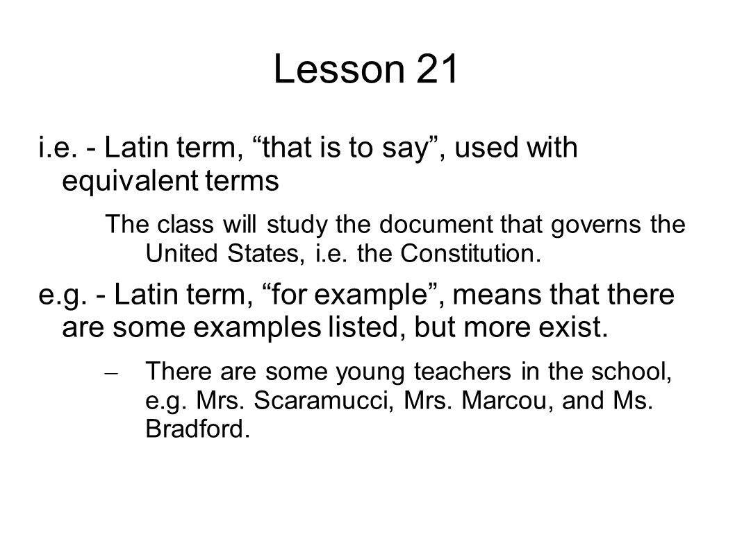 "Lesson 21 i.e. - Latin term, ""that is to say"", used with equivalent terms The class will study the document that governs the United States, i.e. the C"
