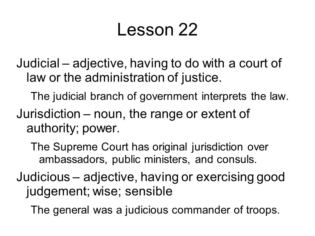 Lesson 22 Judicial – adjective, having to do with a court of law or the administration of justice.