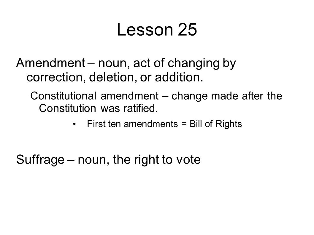 Lesson 25 Amendment – noun, act of changing by correction, deletion, or addition.