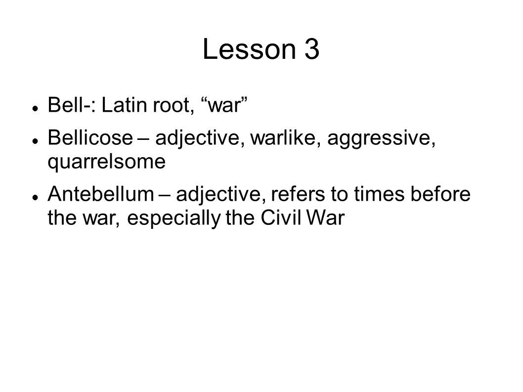 Lesson 3 Bell-: Latin root, war Bellicose – adjective, warlike, aggressive, quarrelsome Antebellum – adjective, refers to times before the war, especially the Civil War