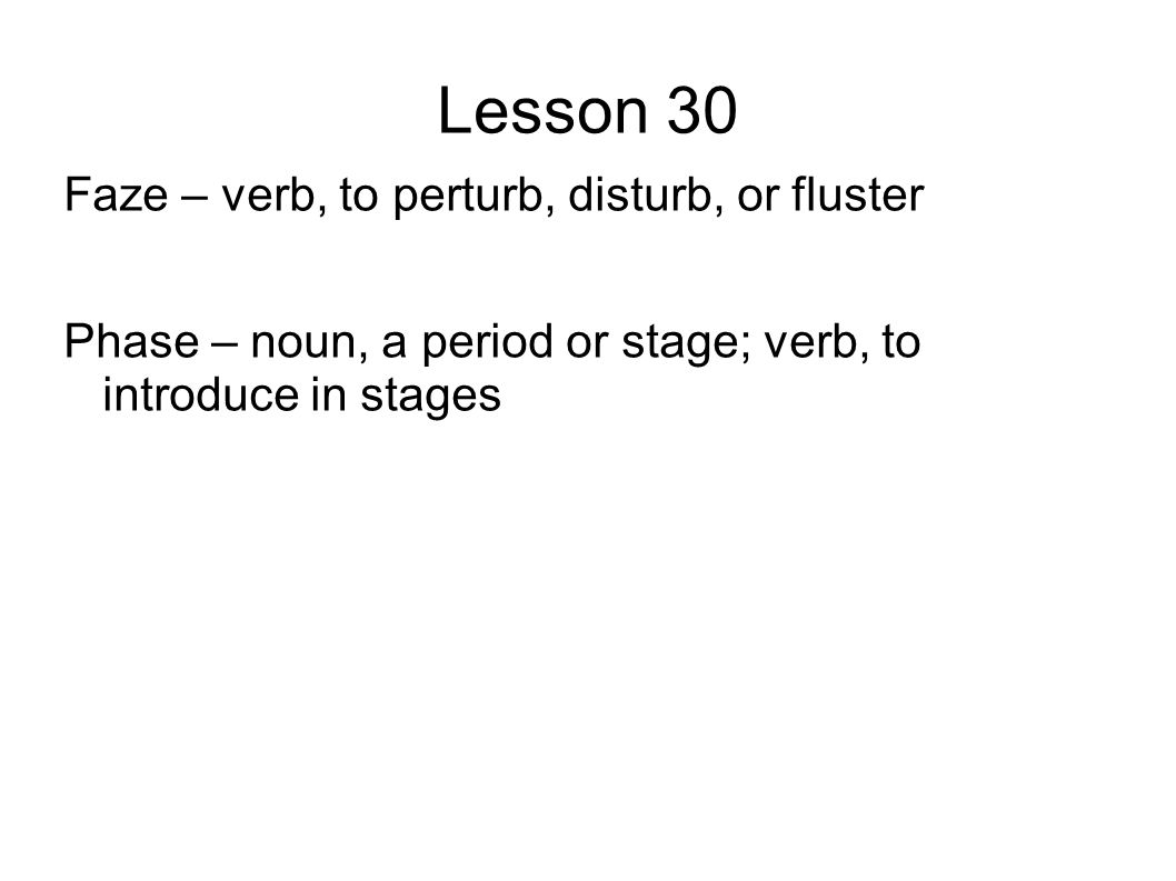 Lesson 30 Faze – verb, to perturb, disturb, or fluster Phase – noun, a period or stage; verb, to introduce in stages
