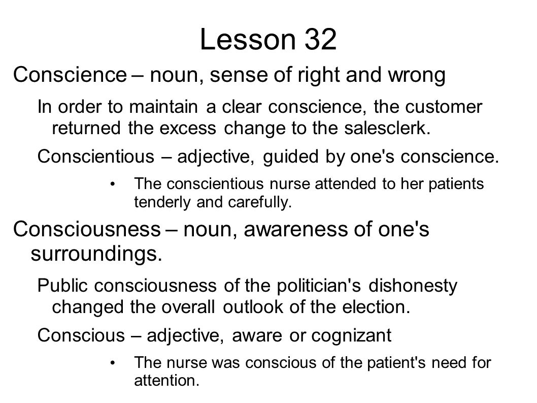 Lesson 32 Conscience – noun, sense of right and wrong In order to maintain a clear conscience, the customer returned the excess change to the salesclerk.