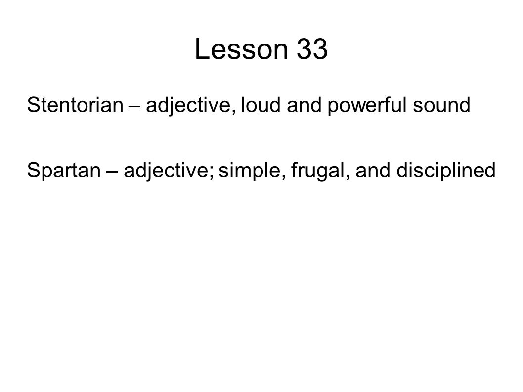 Lesson 33 Stentorian – adjective, loud and powerful sound Spartan – adjective; simple, frugal, and disciplined