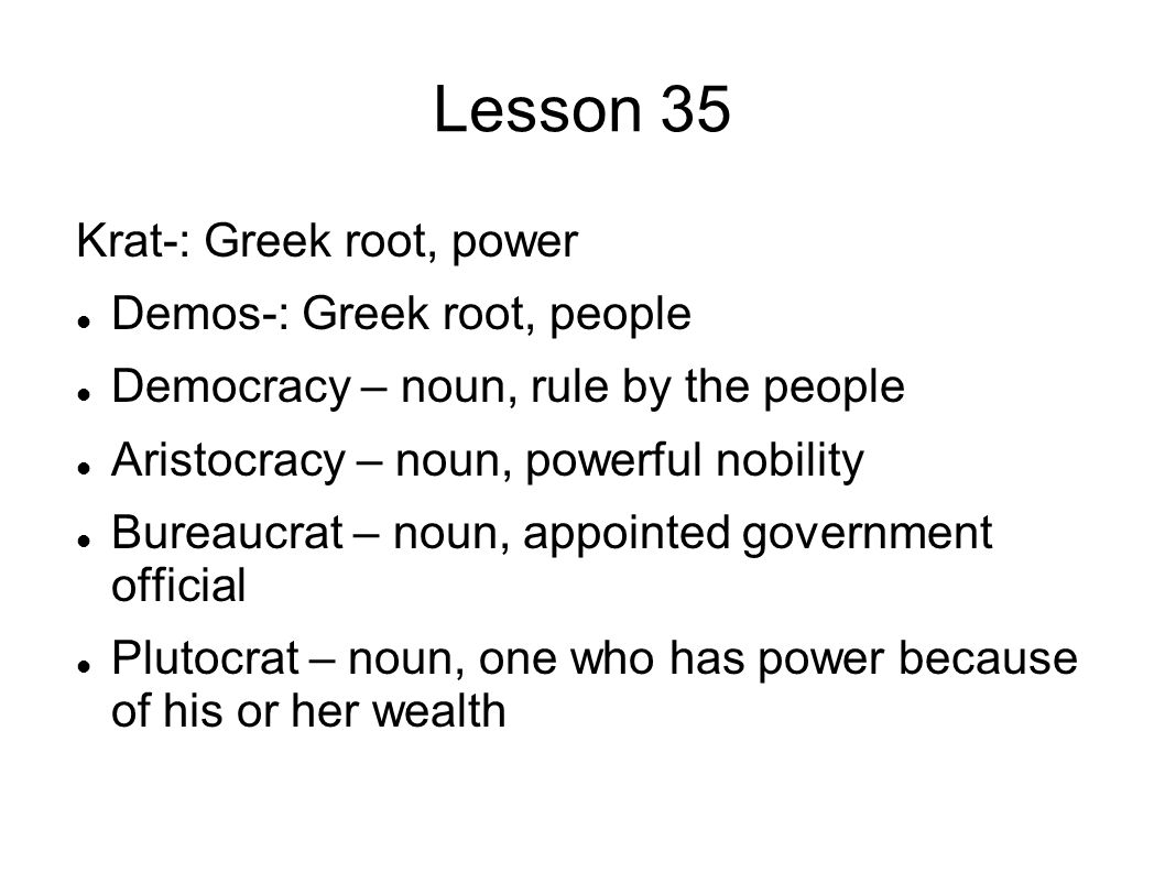 Lesson 35 Krat-: Greek root, power Demos-: Greek root, people Democracy – noun, rule by the people Aristocracy – noun, powerful nobility Bureaucrat – noun, appointed government official Plutocrat – noun, one who has power because of his or her wealth