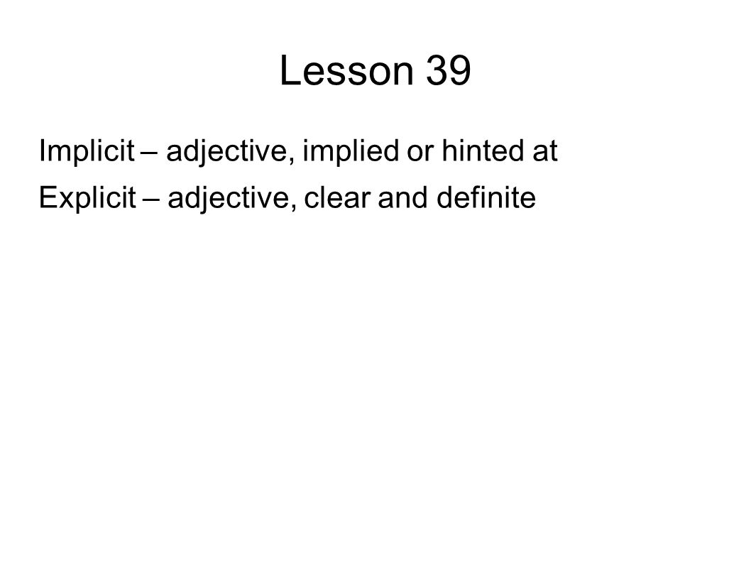 Lesson 39 Implicit – adjective, implied or hinted at Explicit – adjective, clear and definite
