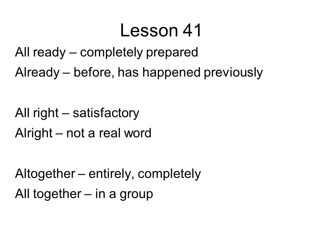 Lesson 41 All ready – completely prepared Already – before, has happened previously All right – satisfactory Alright – not a real word Altogether – entirely, completely All together – in a group