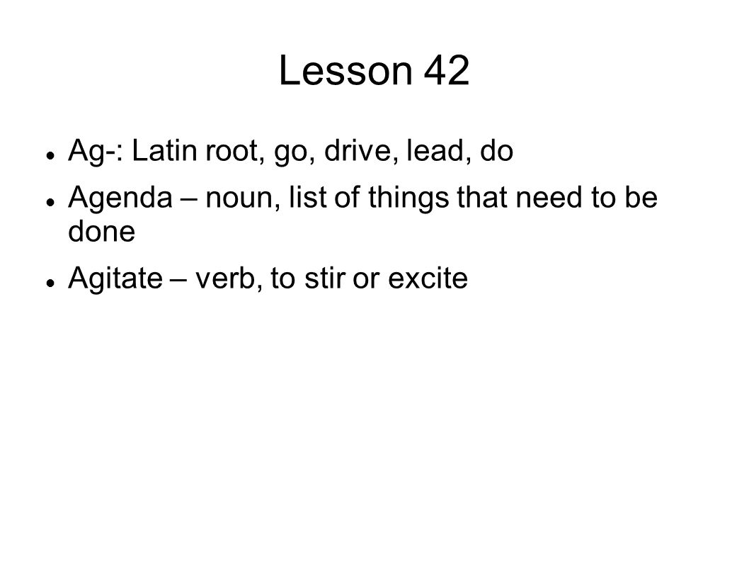 Lesson 42 Ag-: Latin root, go, drive, lead, do Agenda – noun, list of things that need to be done Agitate – verb, to stir or excite