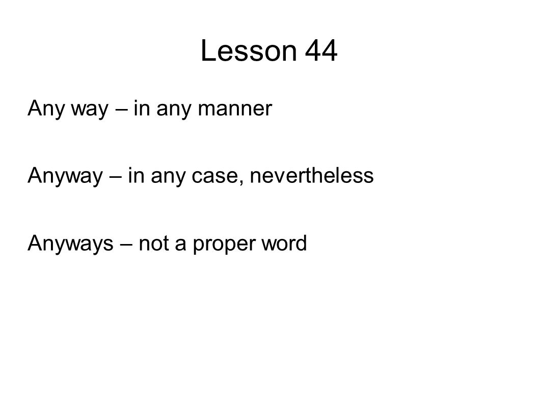 Lesson 44 Any way – in any manner Anyway – in any case, nevertheless Anyways – not a proper word