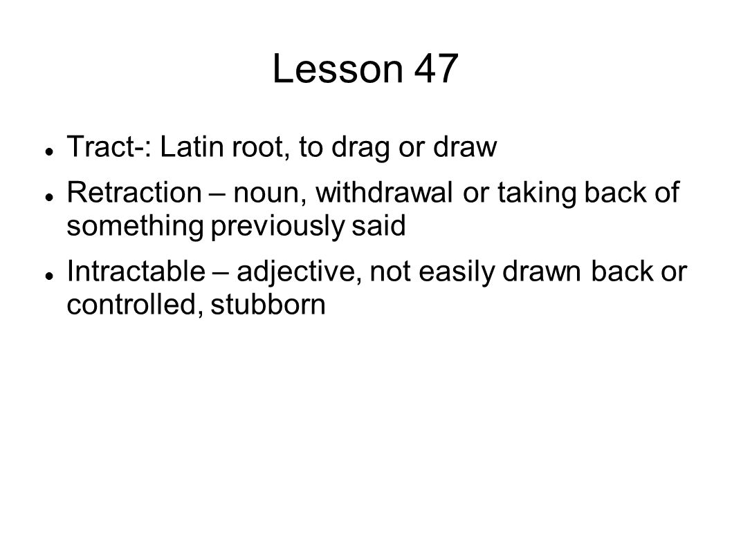 Lesson 47 Tract-: Latin root, to drag or draw Retraction – noun, withdrawal or taking back of something previously said Intractable – adjective, not easily drawn back or controlled, stubborn