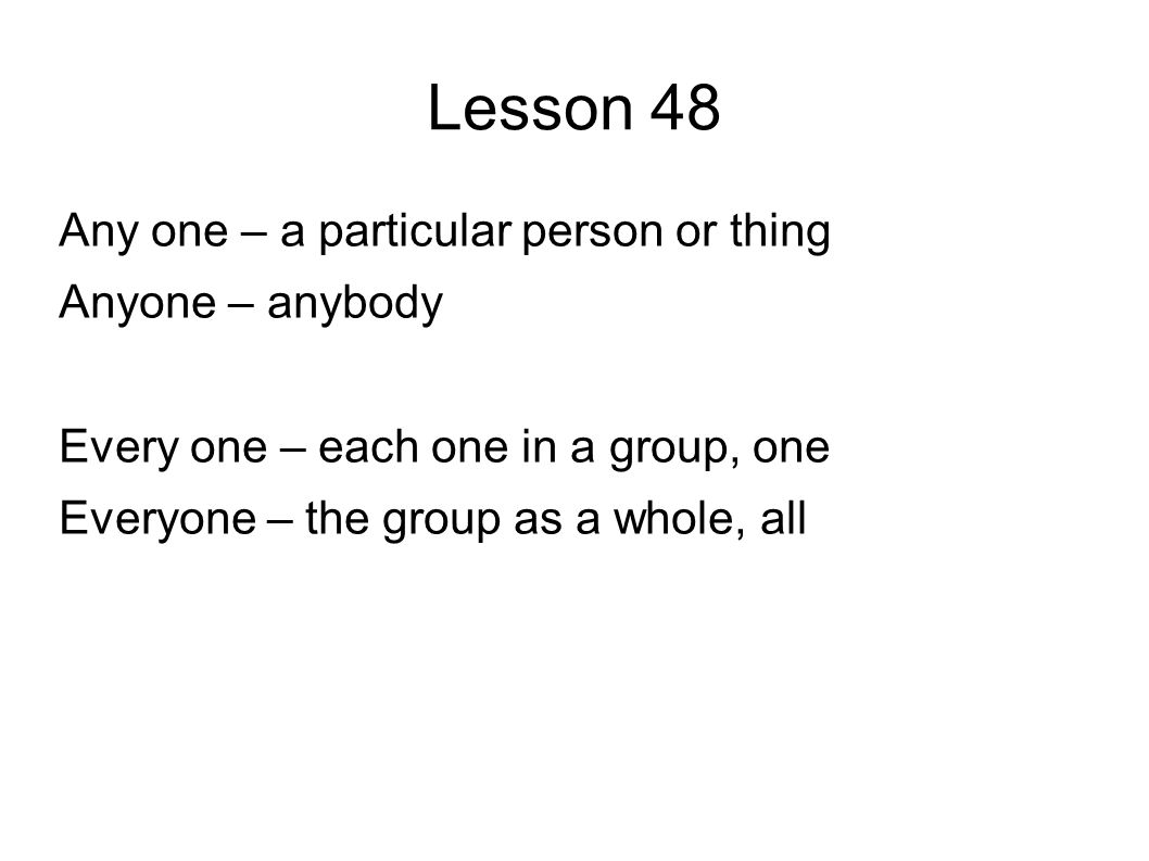 Lesson 48 Any one – a particular person or thing Anyone – anybody Every one – each one in a group, one Everyone – the group as a whole, all