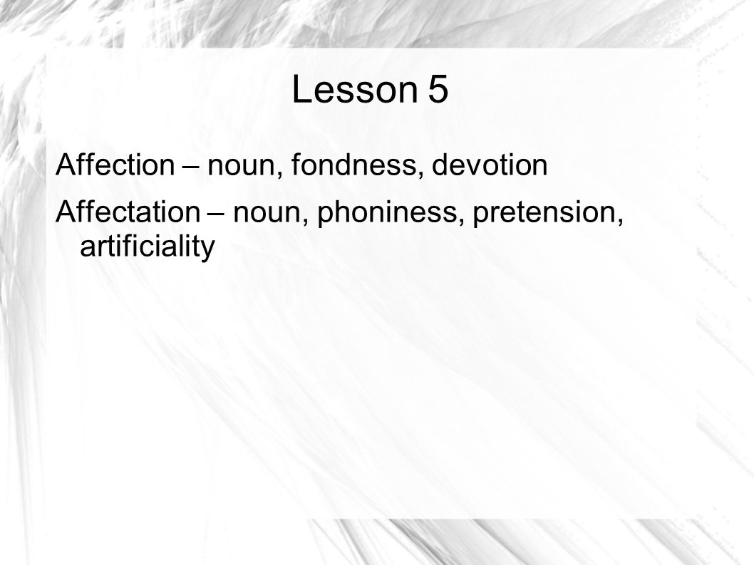 Lesson 5 Affection – noun, fondness, devotion Affectation – noun, phoniness, pretension, artificiality