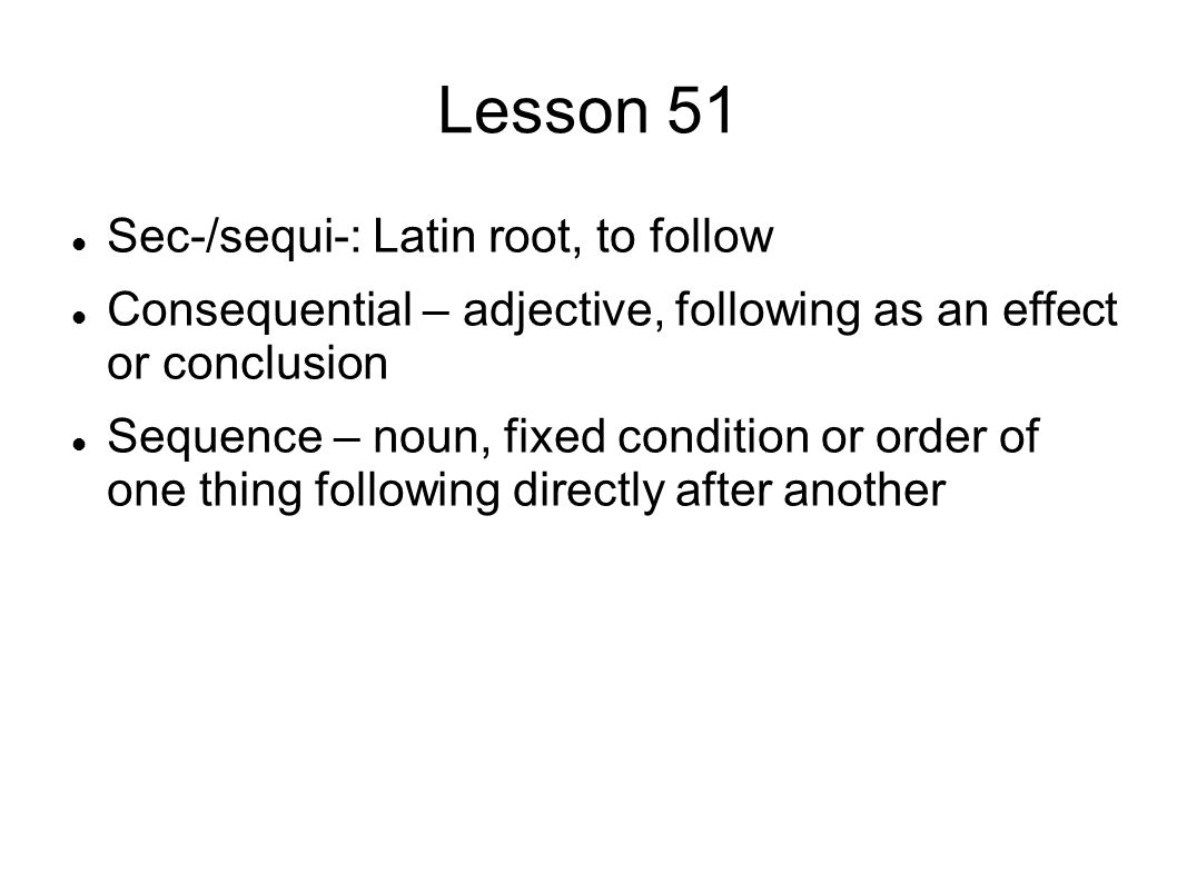 Lesson 51 Sec-/sequi-: Latin root, to follow Consequential – adjective, following as an effect or conclusion Sequence – noun, fixed condition or order of one thing following directly after another