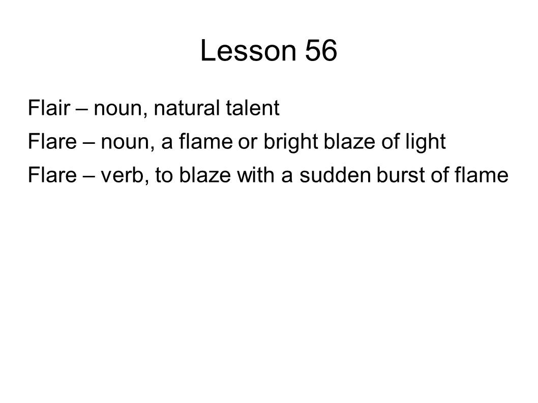 Lesson 56 Flair – noun, natural talent Flare – noun, a flame or bright blaze of light Flare – verb, to blaze with a sudden burst of flame