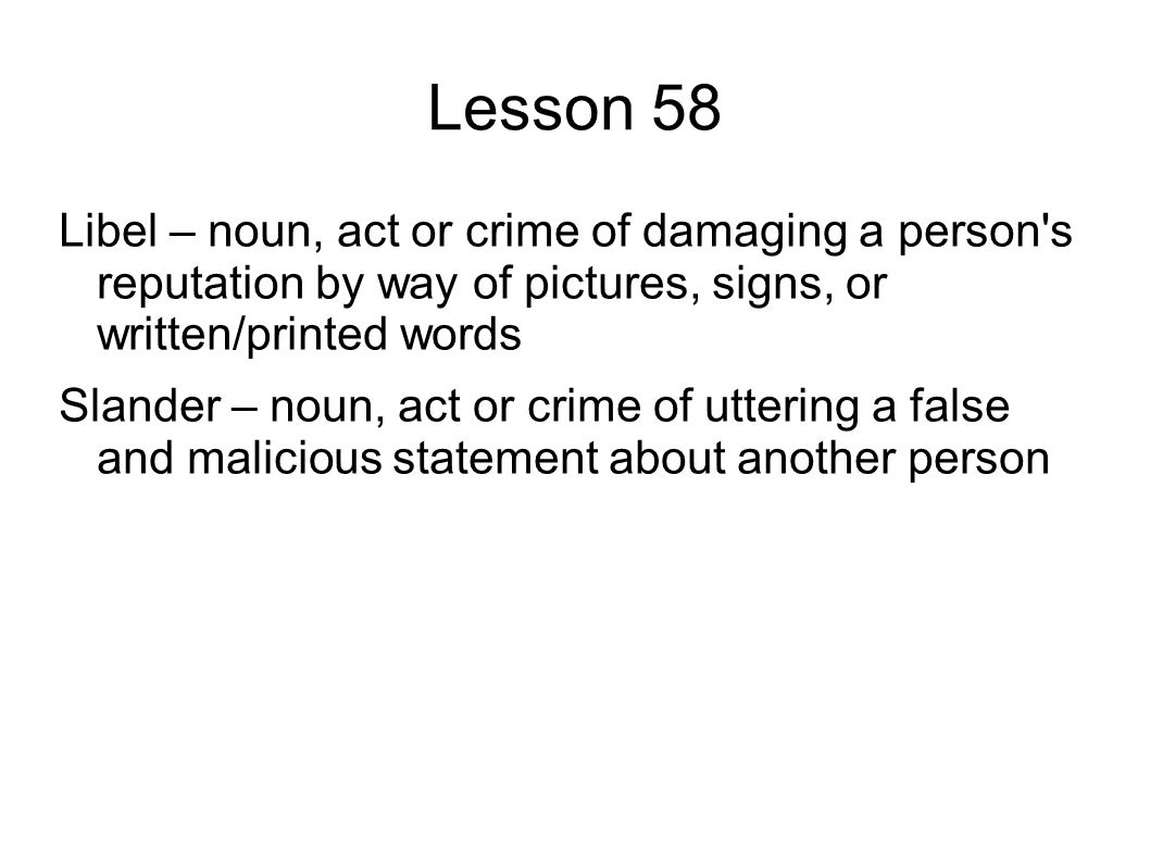 Lesson 58 Libel – noun, act or crime of damaging a person s reputation by way of pictures, signs, or written/printed words Slander – noun, act or crime of uttering a false and malicious statement about another person