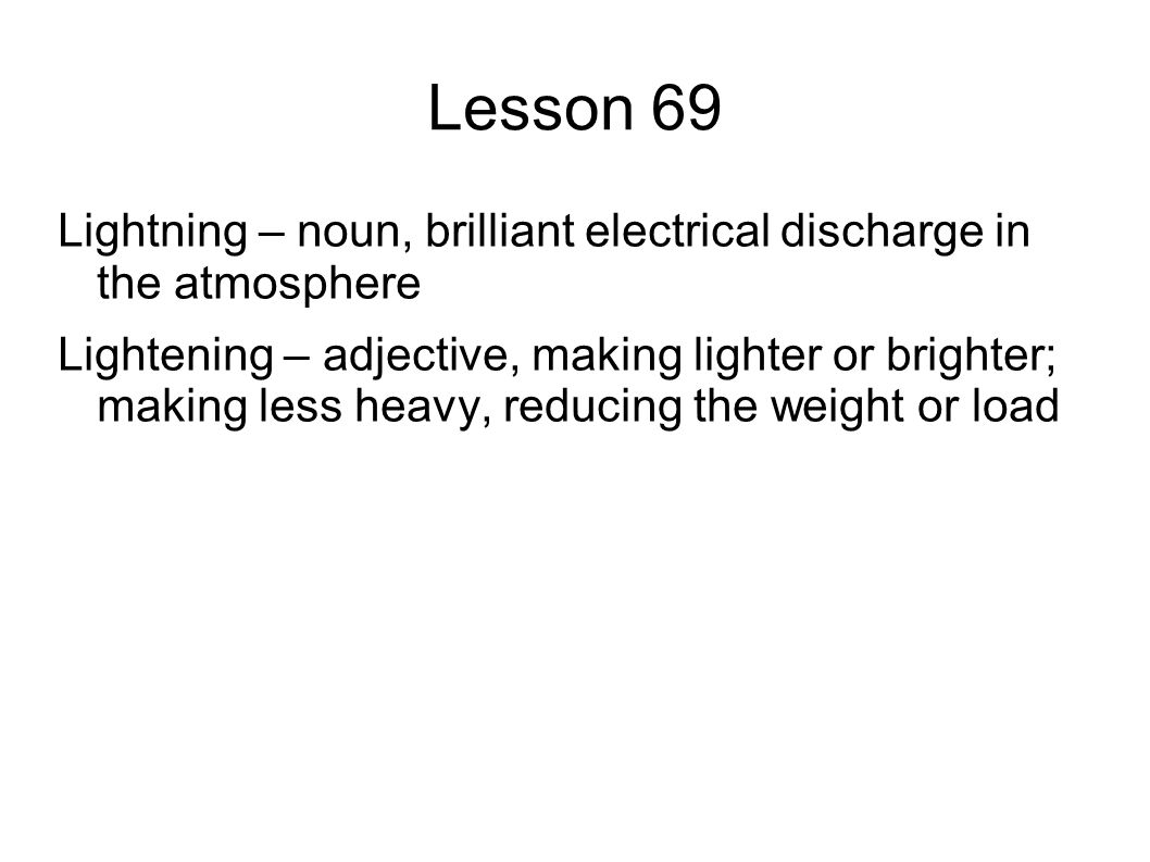 Lesson 69 Lightning – noun, brilliant electrical discharge in the atmosphere Lightening – adjective, making lighter or brighter; making less heavy, reducing the weight or load