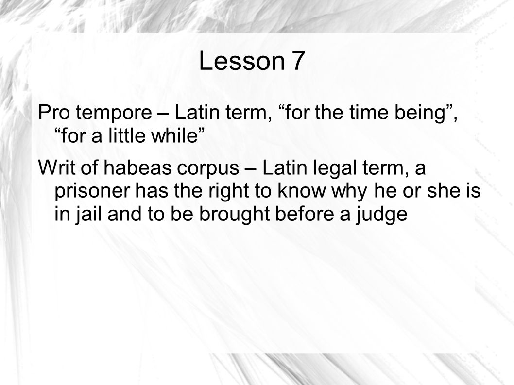 Lesson 7 Pro tempore – Latin term, for the time being , for a little while Writ of habeas corpus – Latin legal term, a prisoner has the right to know why he or she is in jail and to be brought before a judge