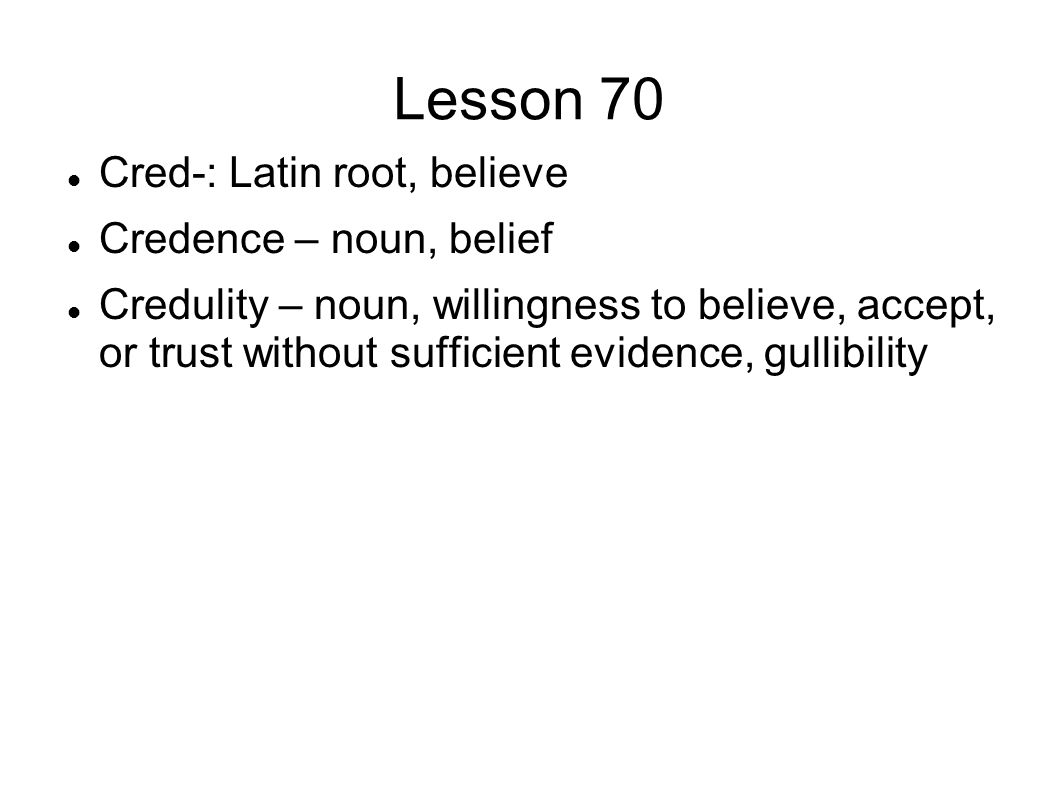 Lesson 70 Cred-: Latin root, believe Credence – noun, belief Credulity – noun, willingness to believe, accept, or trust without sufficient evidence, gullibility