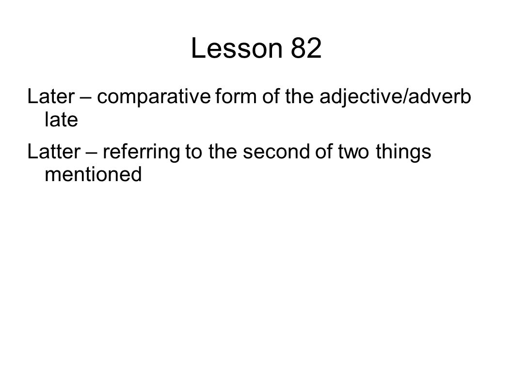 Lesson 82 Later – comparative form of the adjective/adverb late Latter – referring to the second of two things mentioned
