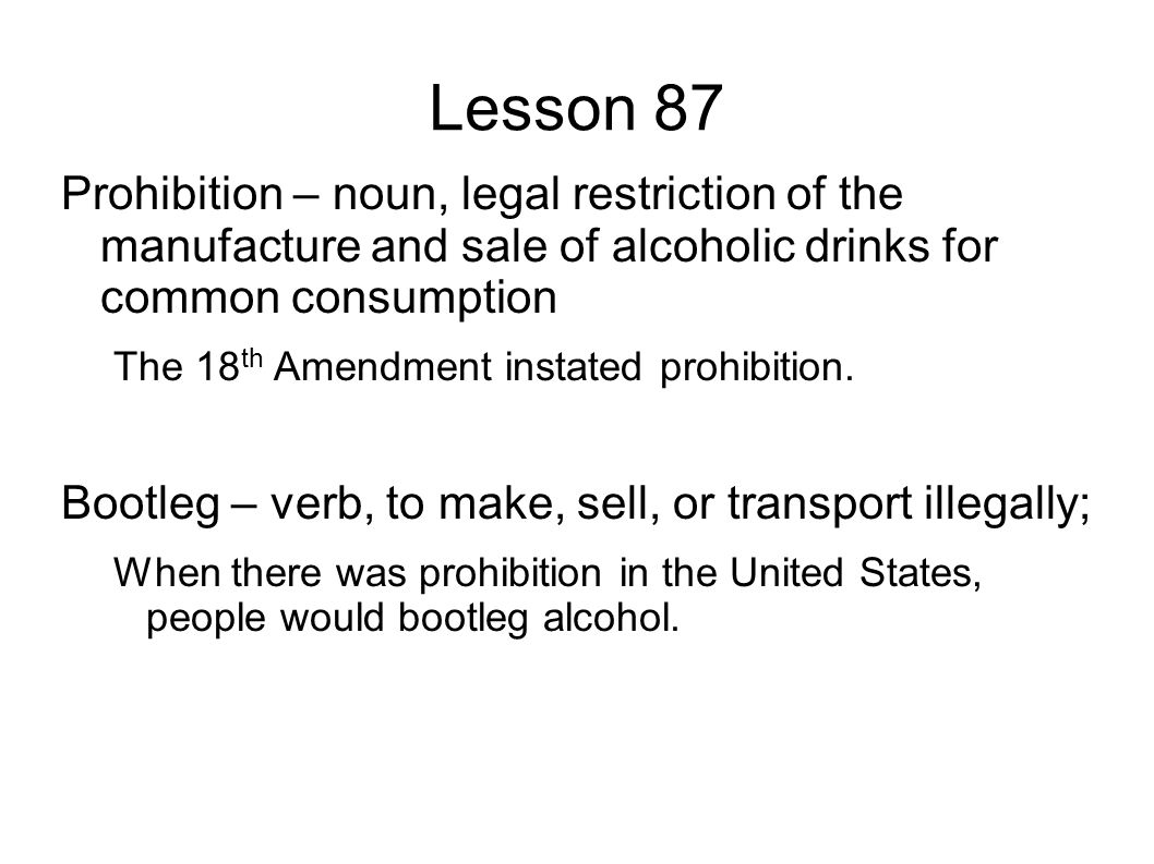 Lesson 87 Prohibition – noun, legal restriction of the manufacture and sale of alcoholic drinks for common consumption The 18 th Amendment instated prohibition.