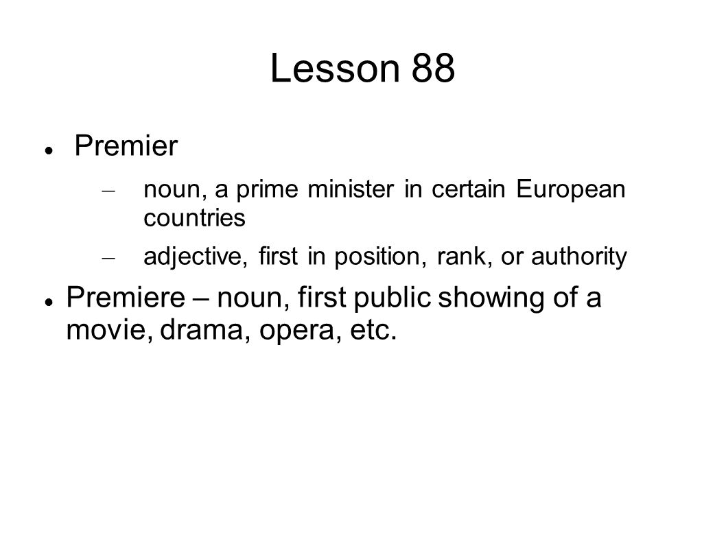 Lesson 88 Premier – noun, a prime minister in certain European countries – adjective, first in position, rank, or authority Premiere – noun, first public showing of a movie, drama, opera, etc.