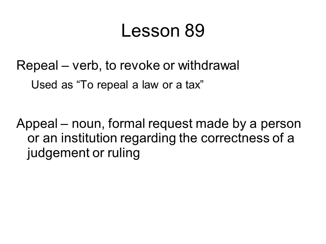 Lesson 89 Repeal – verb, to revoke or withdrawal Used as To repeal a law or a tax Appeal – noun, formal request made by a person or an institution regarding the correctness of a judgement or ruling