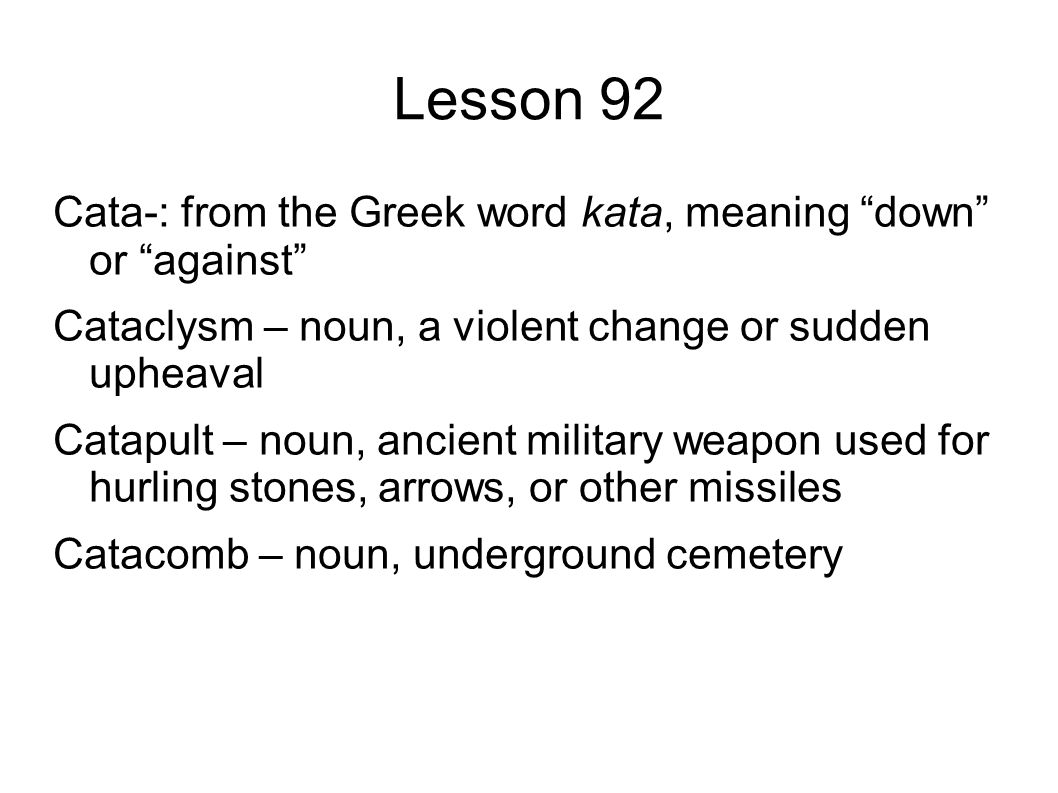 Lesson 92 Cata-: from the Greek word kata, meaning down or against Cataclysm – noun, a violent change or sudden upheaval Catapult – noun, ancient military weapon used for hurling stones, arrows, or other missiles Catacomb – noun, underground cemetery