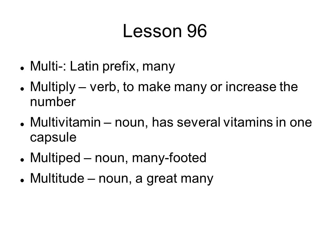Lesson 96 Multi-: Latin prefix, many Multiply – verb, to make many or increase the number Multivitamin – noun, has several vitamins in one capsule Multiped – noun, many-footed Multitude – noun, a great many