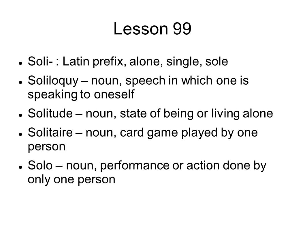 Lesson 99 Soli- : Latin prefix, alone, single, sole Soliloquy – noun, speech in which one is speaking to oneself Solitude – noun, state of being or living alone Solitaire – noun, card game played by one person Solo – noun, performance or action done by only one person