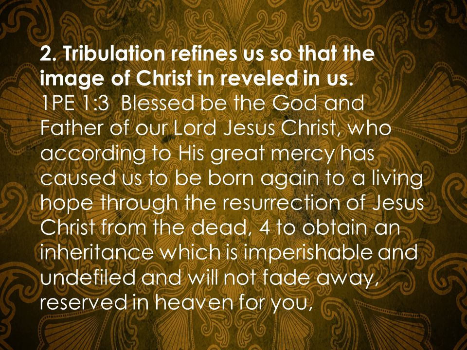 2.Tribulation refines us so that the image of Christ in reveled in us.
