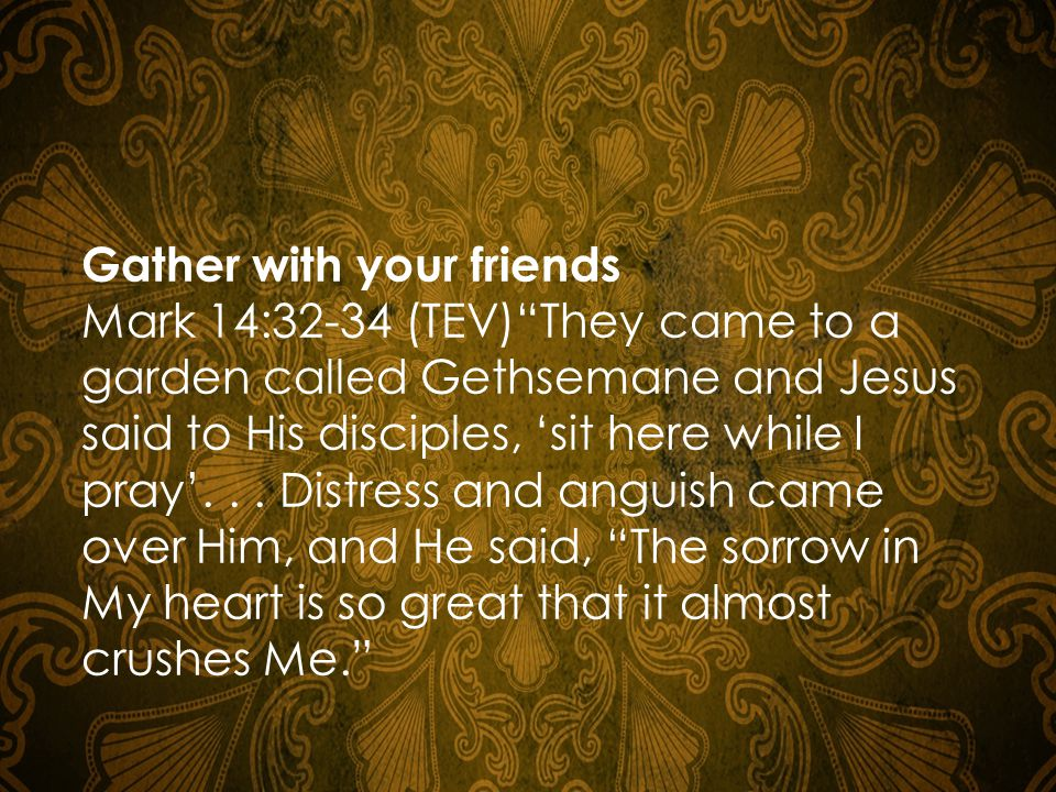 Gather with your friends Mark 14:32-34 (TEV) They came to a garden called Gethsemane and Jesus said to His disciples, 'sit here while I pray'...