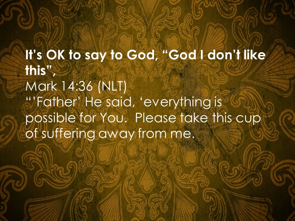 It's OK to say to God, God I don't like this , Mark 14:36 (NLT) 'Father' He said, 'everything is possible for You.