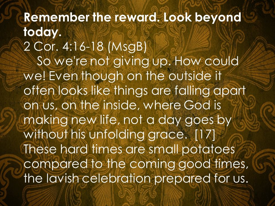Remember the reward.Look beyond today. 2 Cor. 4:16-18 (MsgB) So we re not giving up.