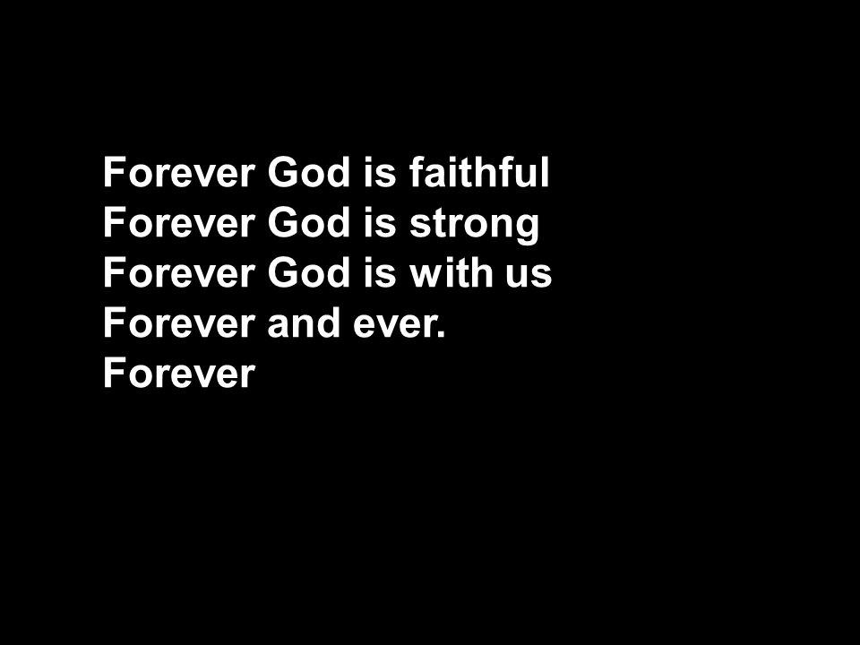 Forever God is faithful Forever God is strong Forever God is with us Forever and ever. Forever