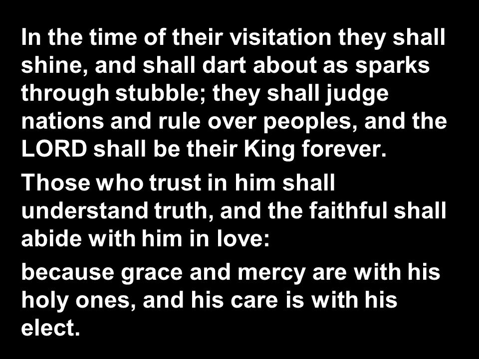 In the time of their visitation they shall shine, and shall dart about as sparks through stubble; they shall judge nations and rule over peoples, and